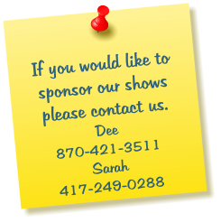 If you would like to sponsor our shows please contact us. Dee 870-421-3511 Sarah 417-249-0288